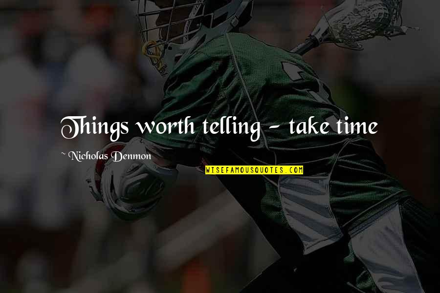 Things Not Worth It Quotes By Nicholas Denmon: Things worth telling - take time