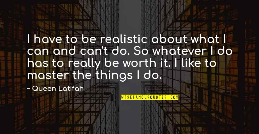 Things Not Worth It Quotes By Queen Latifah: I have to be realistic about what I
