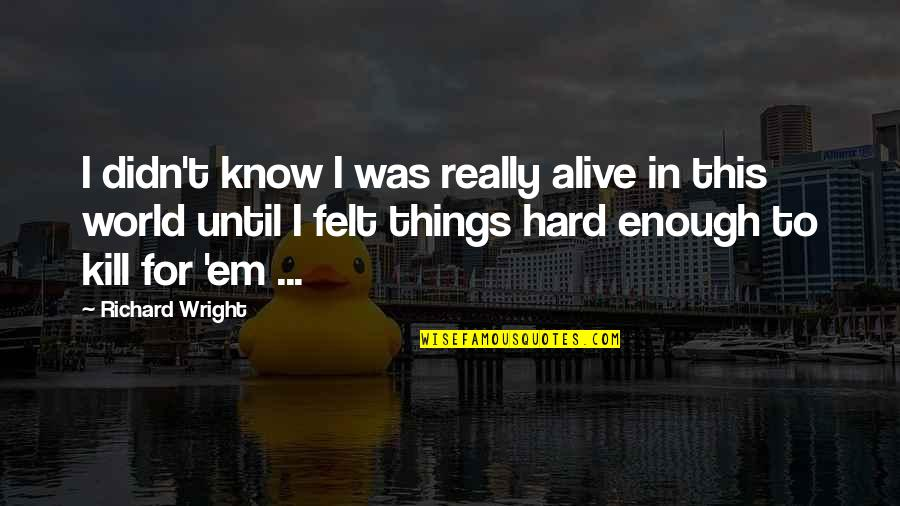 Things Not Worth It Quotes By Richard Wright: I didn't know I was really alive in
