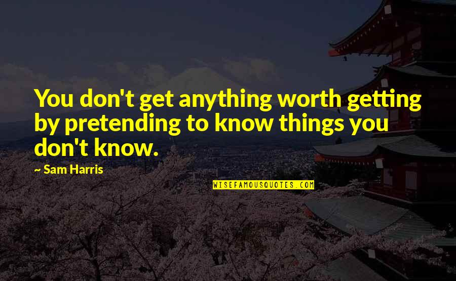 Things Not Worth It Quotes By Sam Harris: You don't get anything worth getting by pretending