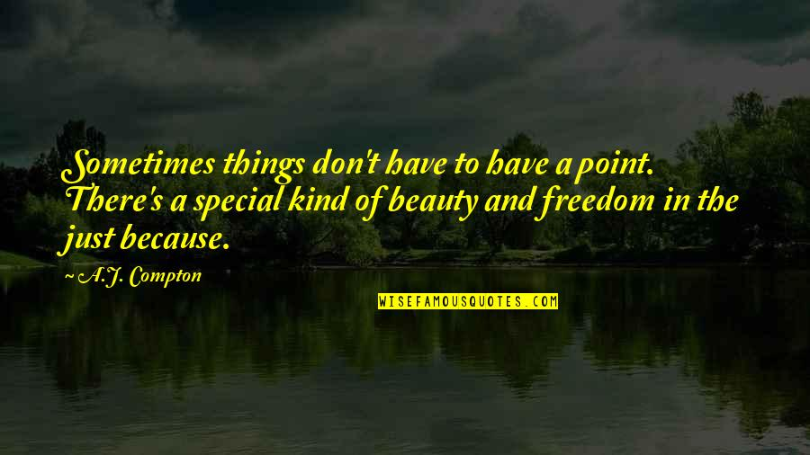 Things Of Beauty Quotes By A.J. Compton: Sometimes things don't have to have a point.