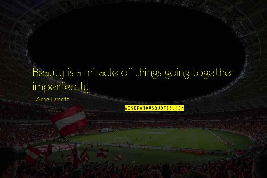 Things Of Beauty Quotes By Anne Lamott: Beauty is a miracle of things going together