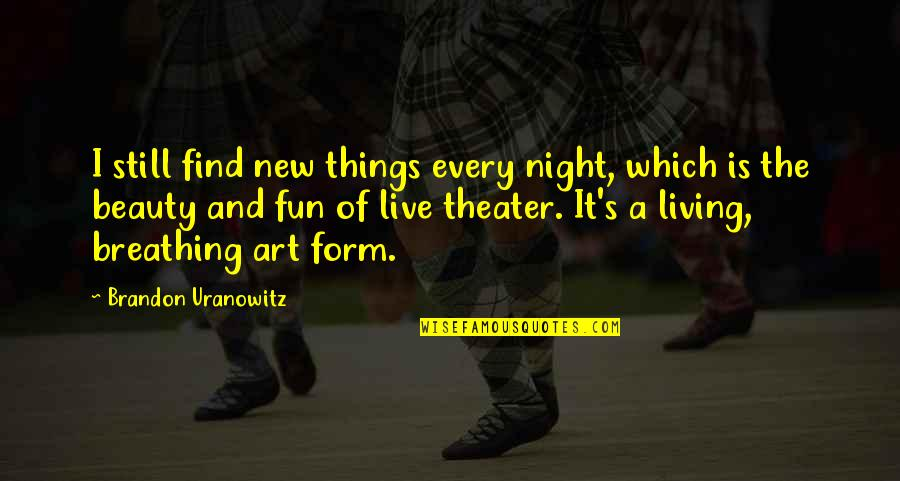 Things Of Beauty Quotes By Brandon Uranowitz: I still find new things every night, which
