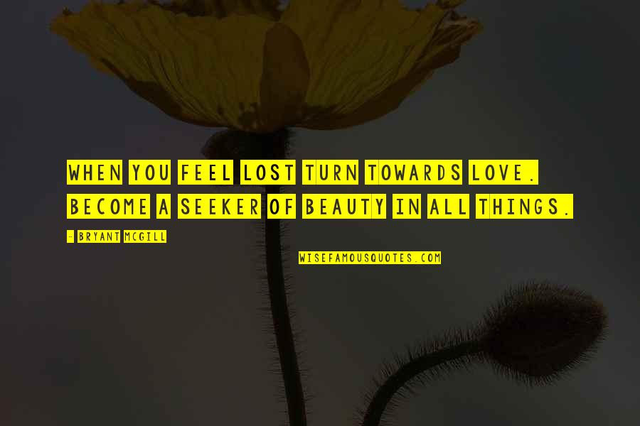 Things Of Beauty Quotes By Bryant McGill: When you feel lost turn towards love. Become