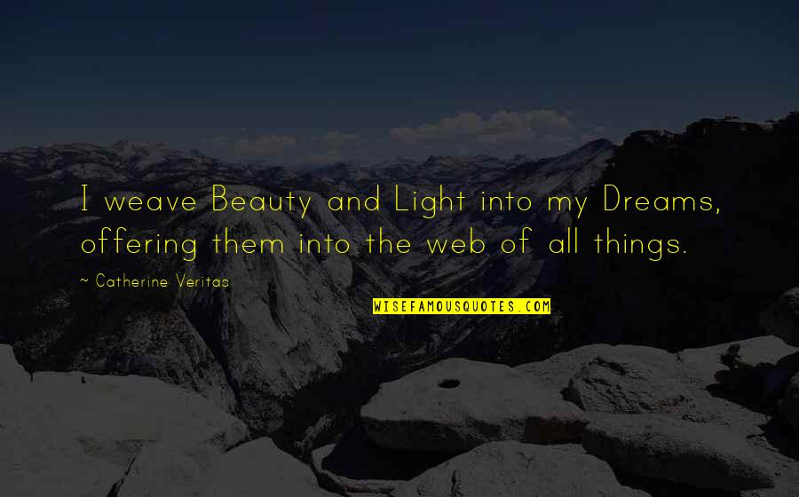 Things Of Beauty Quotes By Catherine Veritas: I weave Beauty and Light into my Dreams,