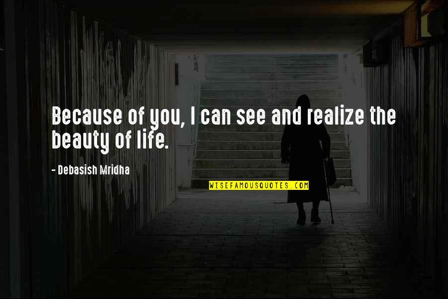 Things Of Beauty Quotes By Debasish Mridha: Because of you, I can see and realize