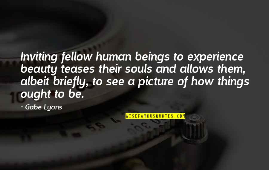 Things Of Beauty Quotes By Gabe Lyons: Inviting fellow human beings to experience beauty teases