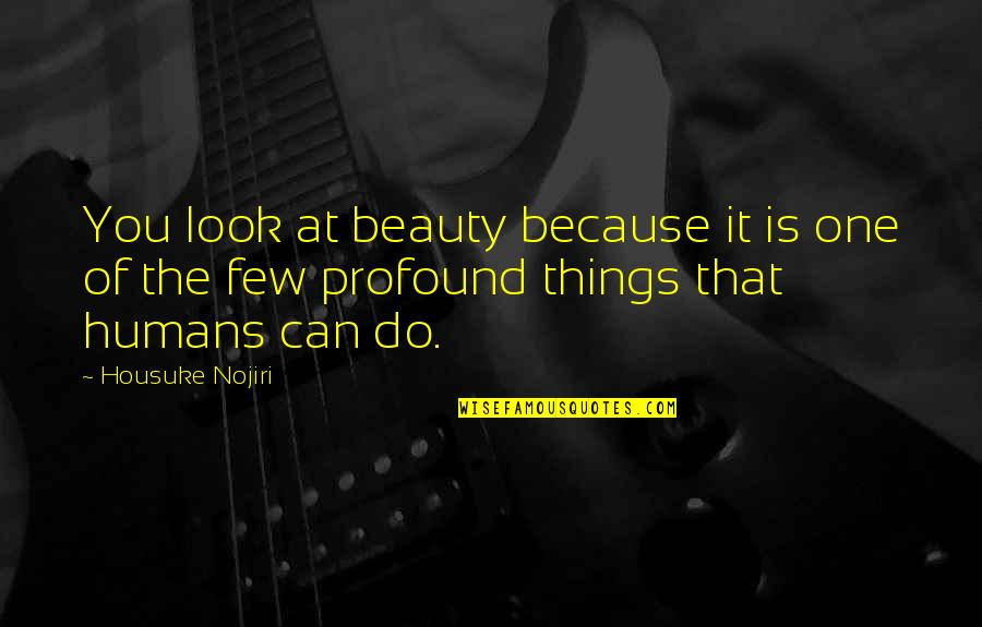 Things Of Beauty Quotes By Housuke Nojiri: You look at beauty because it is one