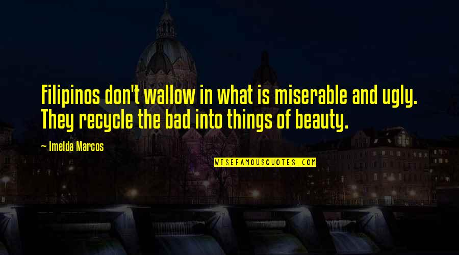 Things Of Beauty Quotes By Imelda Marcos: Filipinos don't wallow in what is miserable and
