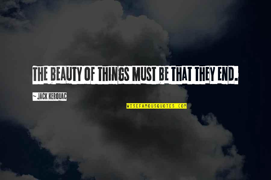 Things Of Beauty Quotes By Jack Kerouac: The beauty of things must be that they
