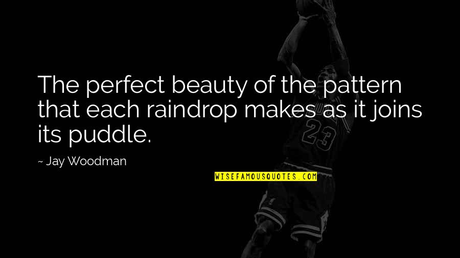 Things Of Beauty Quotes By Jay Woodman: The perfect beauty of the pattern that each