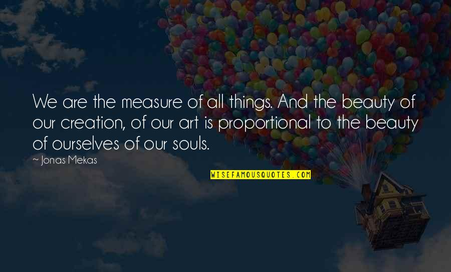 Things Of Beauty Quotes By Jonas Mekas: We are the measure of all things. And
