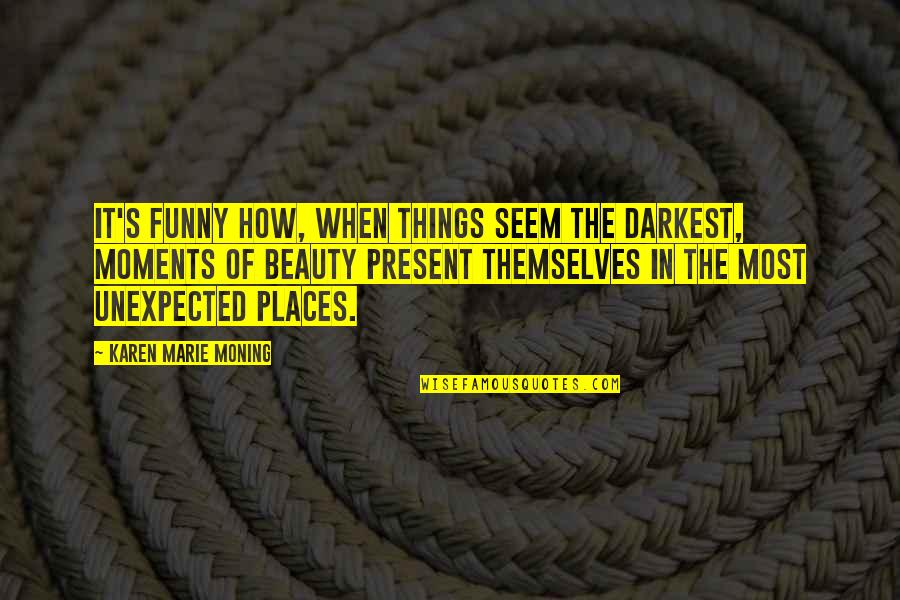 Things Of Beauty Quotes By Karen Marie Moning: It's funny how, when things seem the darkest,