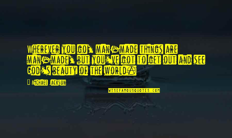Things Of Beauty Quotes By Michael Jackson: Wherever you go, man-made things are man-made, but