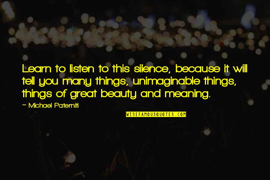 Things Of Beauty Quotes By Michael Paterniti: Learn to listen to this silence, because it