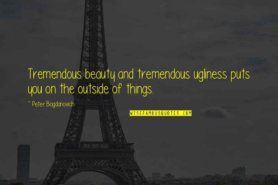 Things Of Beauty Quotes By Peter Bogdanovich: Tremendous beauty and tremendous ugliness puts you on
