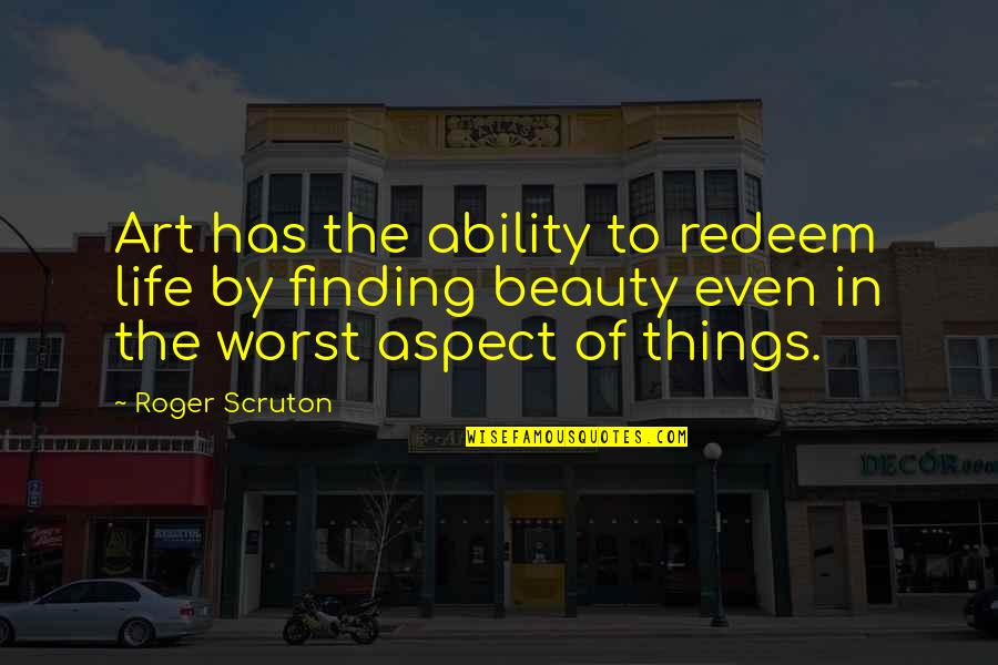 Things Of Beauty Quotes By Roger Scruton: Art has the ability to redeem life by