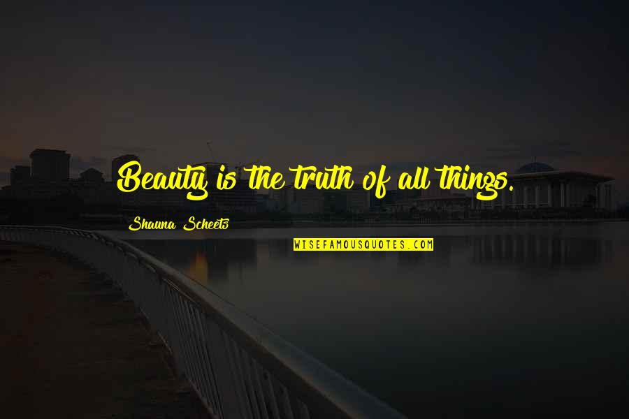 Things Of Beauty Quotes By Shauna Scheets: Beauty is the truth of all things.