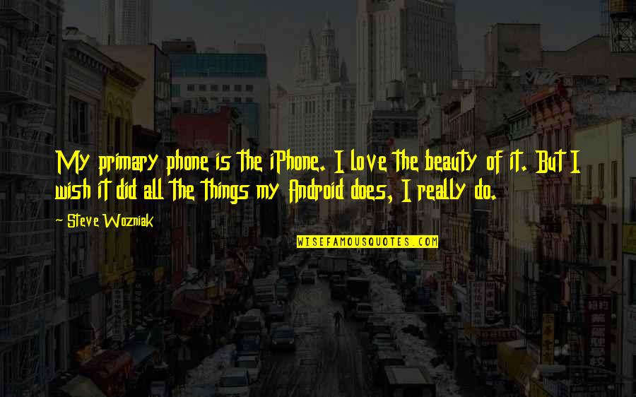 Things Of Beauty Quotes By Steve Wozniak: My primary phone is the iPhone. I love