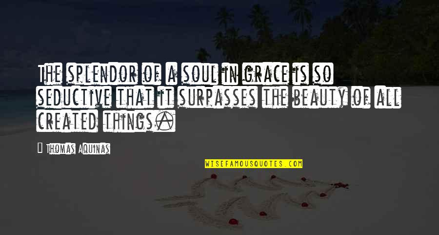 Things Of Beauty Quotes By Thomas Aquinas: The splendor of a soul in grace is