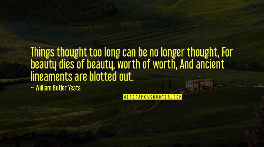 Things Of Beauty Quotes By William Butler Yeats: Things thought too long can be no longer