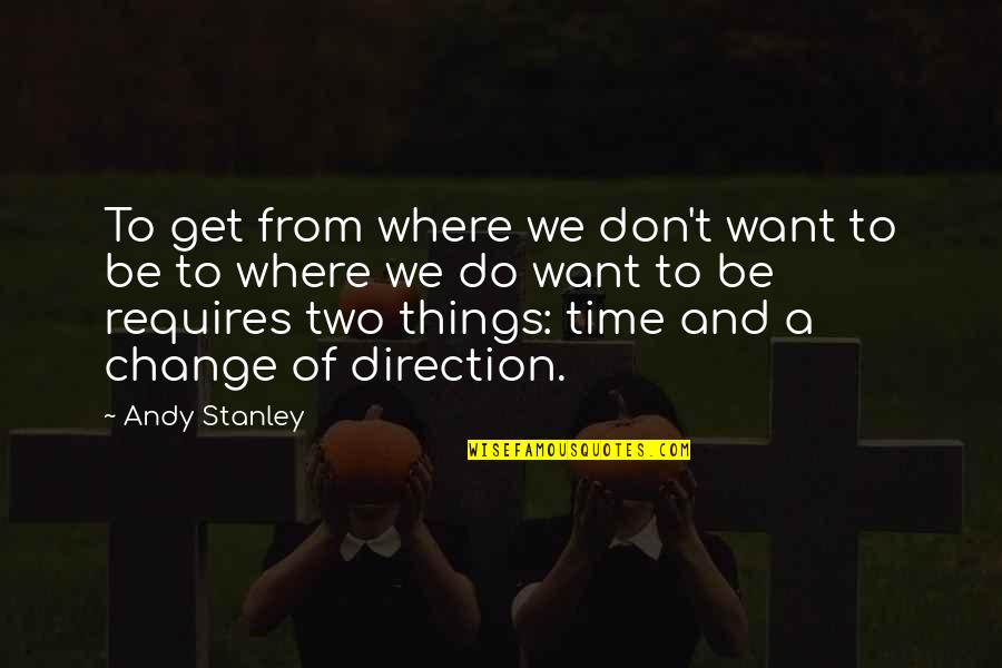 Things We Do Quotes By Andy Stanley: To get from where we don't want to