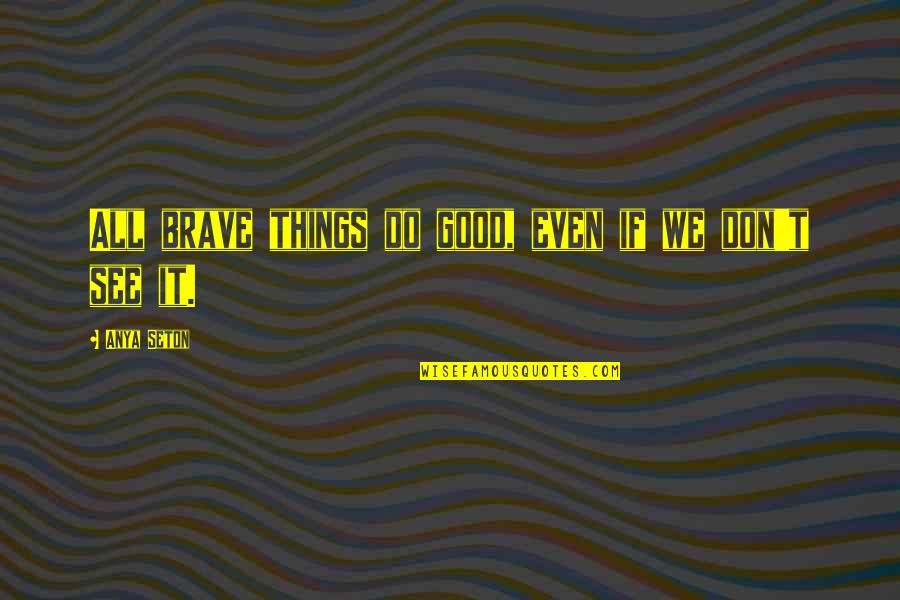 Things We Do Quotes By Anya Seton: All brave things do good, even if we