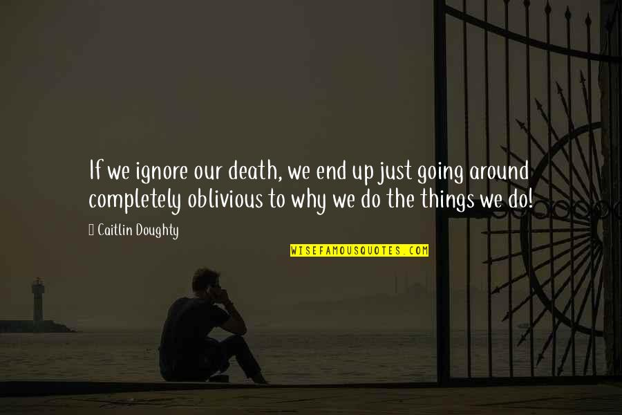 Things We Do Quotes By Caitlin Doughty: If we ignore our death, we end up