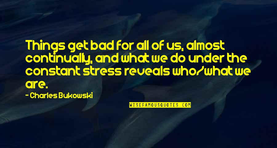 Things We Do Quotes By Charles Bukowski: Things get bad for all of us, almost