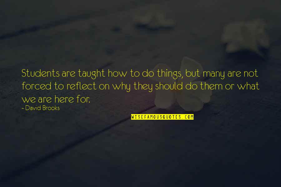 Things We Do Quotes By David Brooks: Students are taught how to do things, but