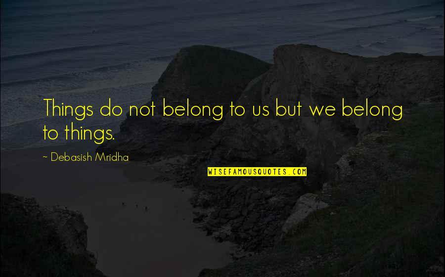 Things We Do Quotes By Debasish Mridha: Things do not belong to us but we