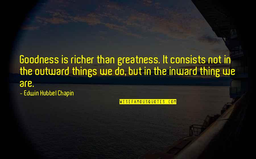 Things We Do Quotes By Edwin Hubbel Chapin: Goodness is richer than greatness. It consists not