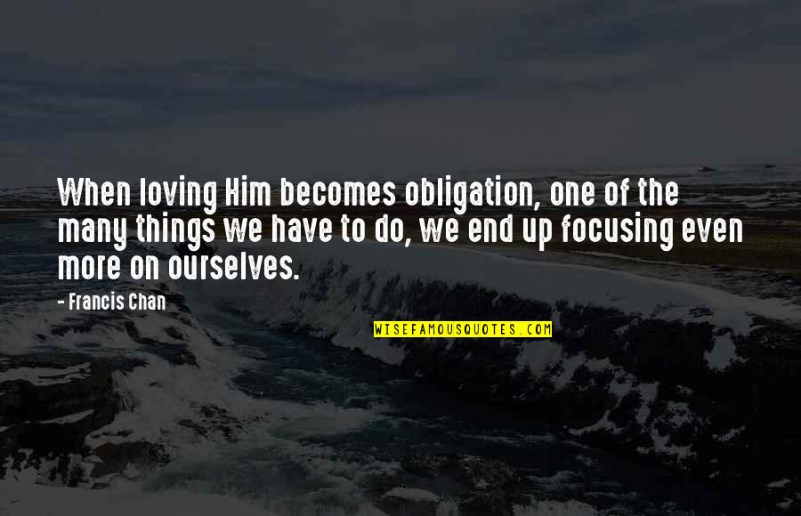 Things We Do Quotes By Francis Chan: When loving Him becomes obligation, one of the