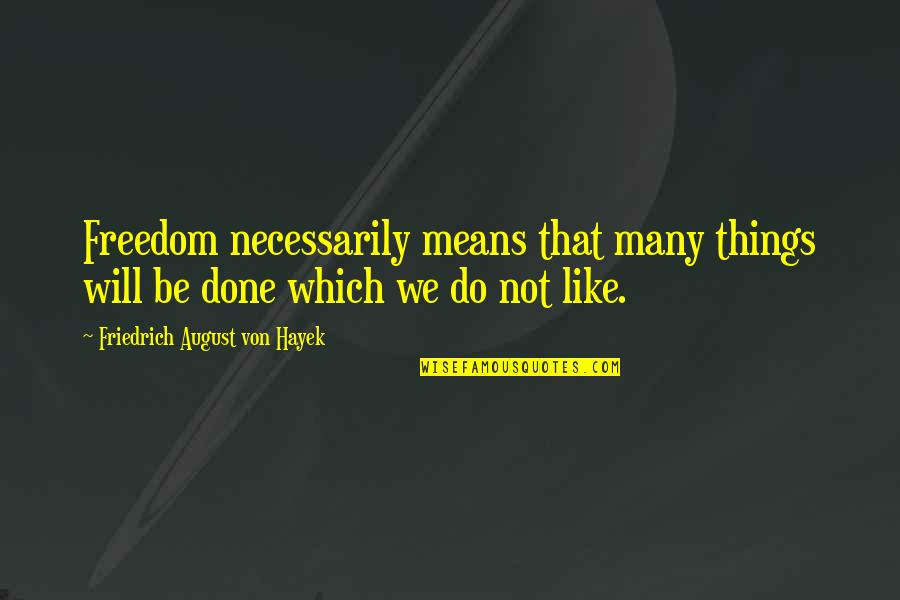 Things We Do Quotes By Friedrich August Von Hayek: Freedom necessarily means that many things will be