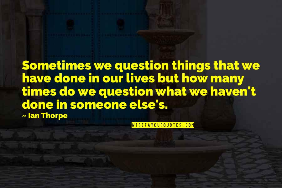 Things We Do Quotes By Ian Thorpe: Sometimes we question things that we have done