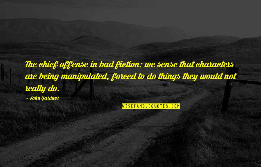Things We Do Quotes By John Gardner: The chief offense in bad fiction: we sense