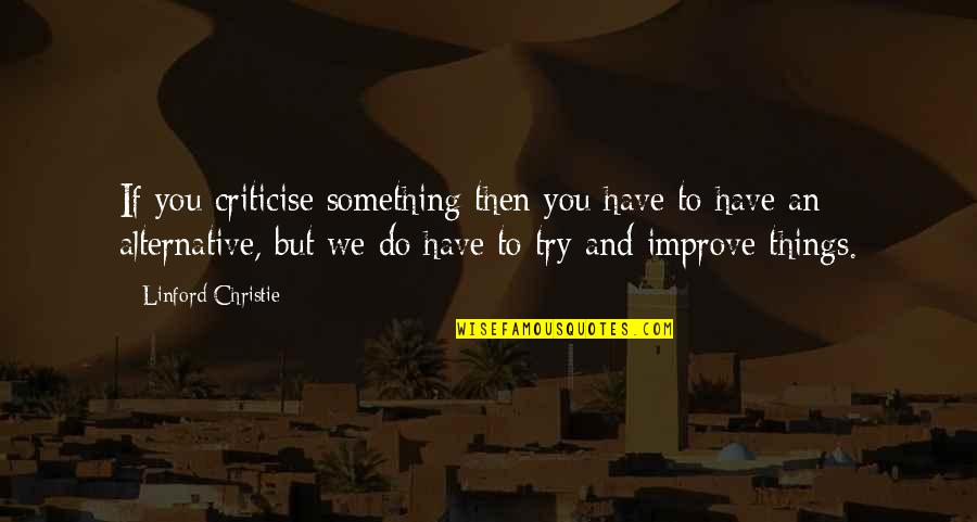 Things We Do Quotes By Linford Christie: If you criticise something then you have to