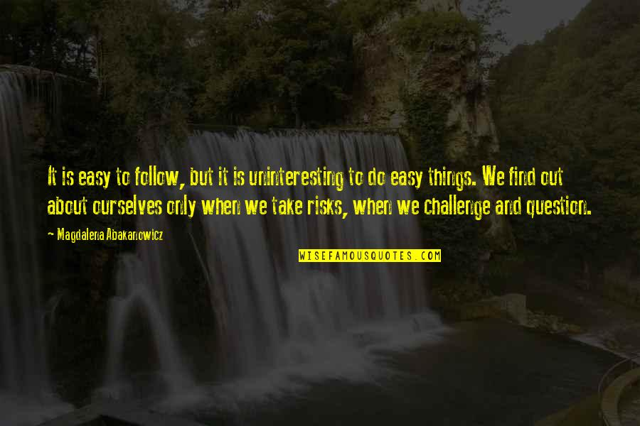 Things We Do Quotes By Magdalena Abakanowicz: It is easy to follow, but it is