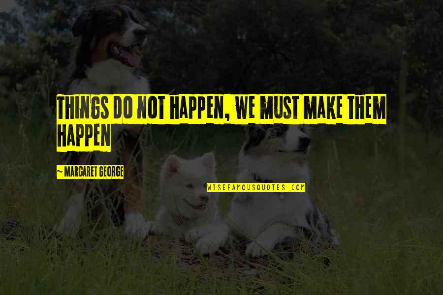 Things We Do Quotes By Margaret George: Things do not happen, we must make them