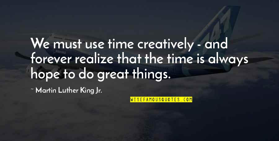 Things We Do Quotes By Martin Luther King Jr.: We must use time creatively - and forever