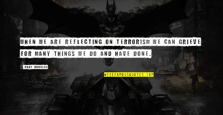 Things We Do Quotes By Mary Douglas: When we are reflecting on terrorism we can
