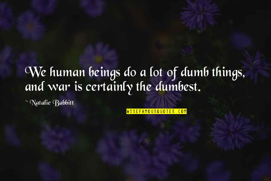 Things We Do Quotes By Natalie Babbitt: We human beings do a lot of dumb