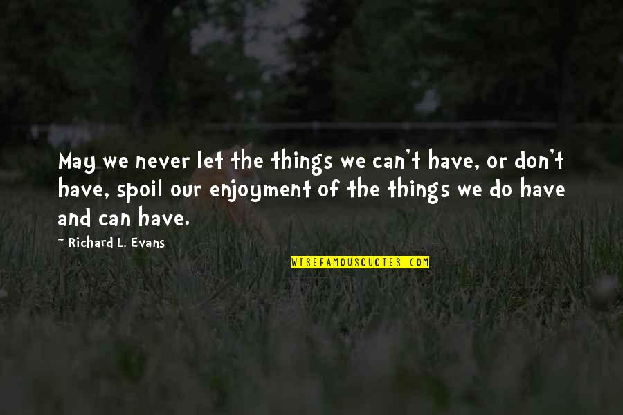 Things We Do Quotes By Richard L. Evans: May we never let the things we can't