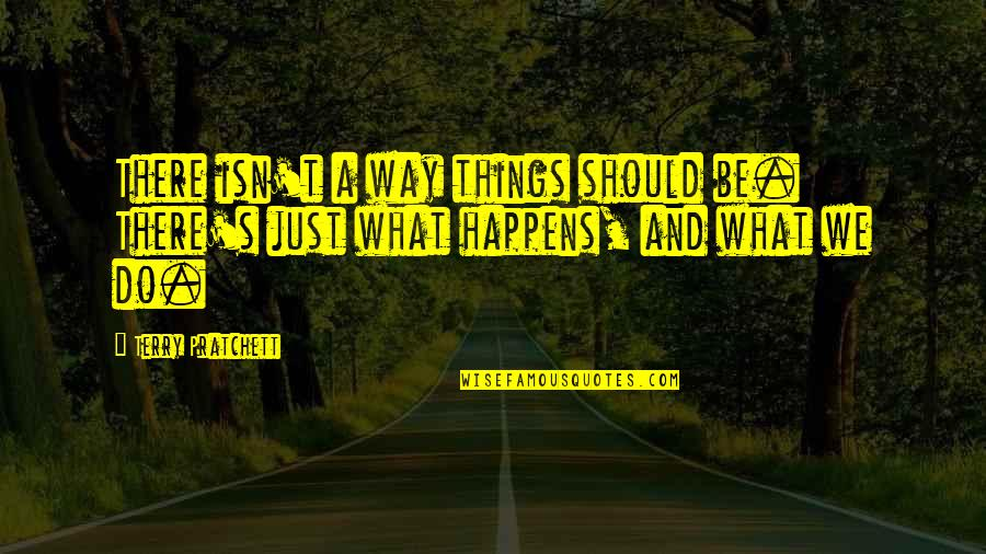 Things We Do Quotes By Terry Pratchett: There isn't a way things should be. There's