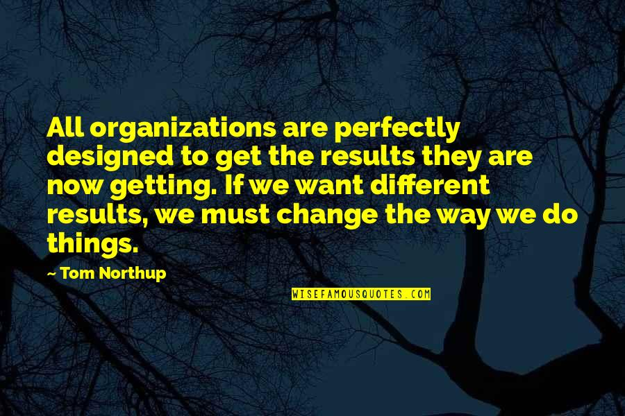 Things We Do Quotes By Tom Northup: All organizations are perfectly designed to get the