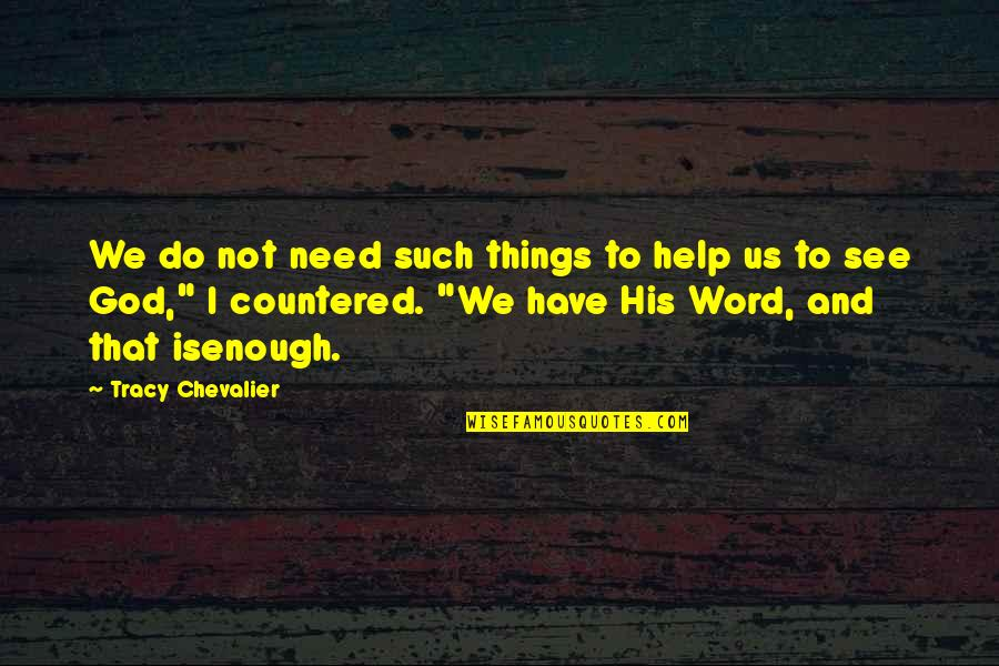Things We Do Quotes By Tracy Chevalier: We do not need such things to help