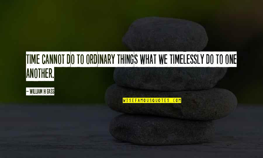 Things We Do Quotes By William H Gass: Time cannot do to ordinary things what we