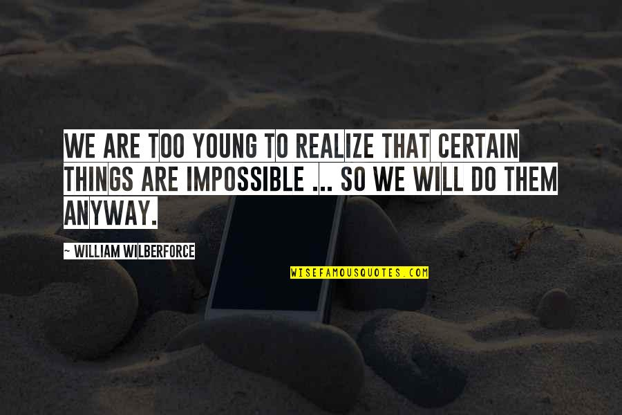 Things We Do Quotes By William Wilberforce: We are too young to realize that certain