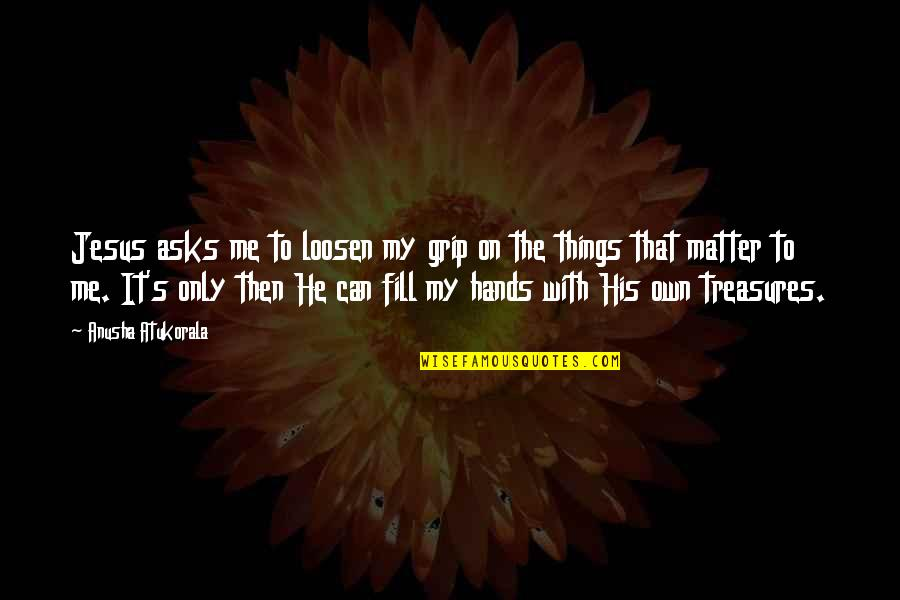 Things We Treasure Quotes By Anusha Atukorala: Jesus asks me to loosen my grip on
