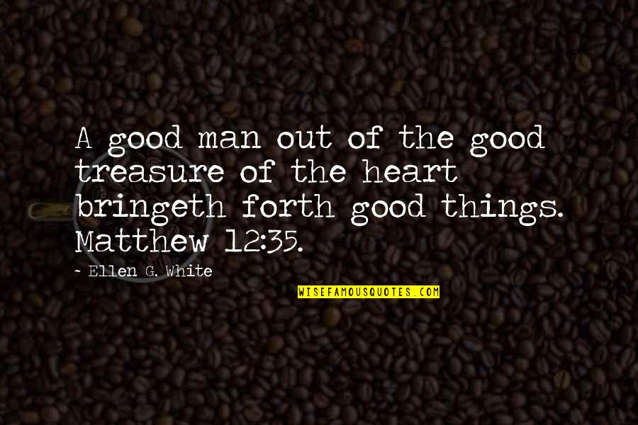 Things We Treasure Quotes By Ellen G. White: A good man out of the good treasure